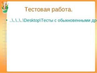 Тестовая работа. ..\..\..\..\Desktop\Тесты с обыкновенными дробями\Обыкновенн