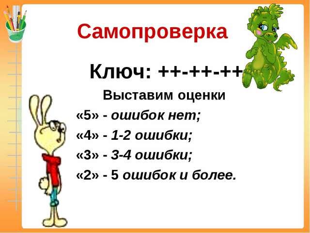Самопроверка Ключ: ++-++-++ Выставим оценки «5» - ошибок нет; «4» - 1-2 ошибк...