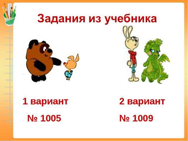 1 вариант № 1005 2 вариант № 1009