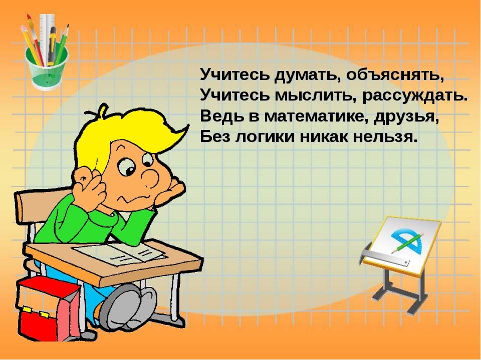 Учитесь думать, объяснять, Учитесь мыслить, рассуждать. Ведь в математике, д...