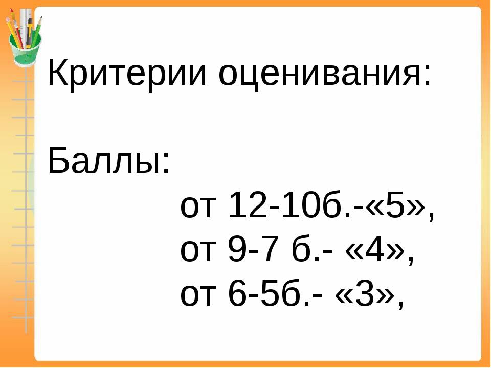 Критерии оценивания: Баллы: от 12-10б.-«5», от 9-7 б.- «4», от 6-5б.- «3»,
