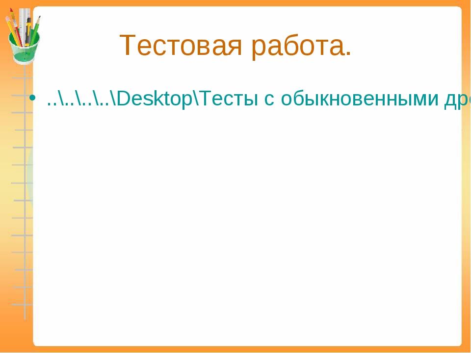 Тестовая работа. ..\..\..\..\Desktop\Тесты с обыкновенными дробями\Обыкновенн...
