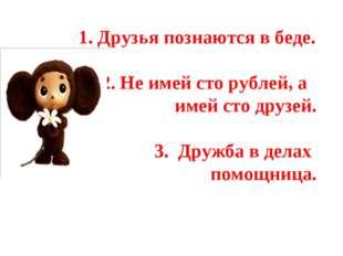 1. Друзья познаются в беде. 2. Не имей сто рублей, а имей сто друзей. 3. Дру