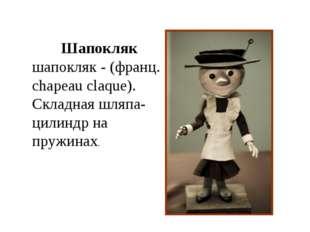 Шапокляк шапокляк - (франц. chapeau claque). Складная шляпа-цилиндр на пружин