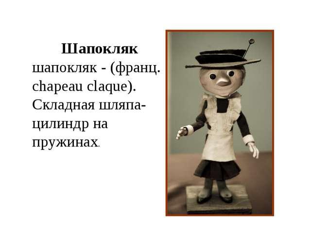 Шапокляк шапокляк - (франц. chapeau claque). Складная шляпа-цилиндр на пружин...