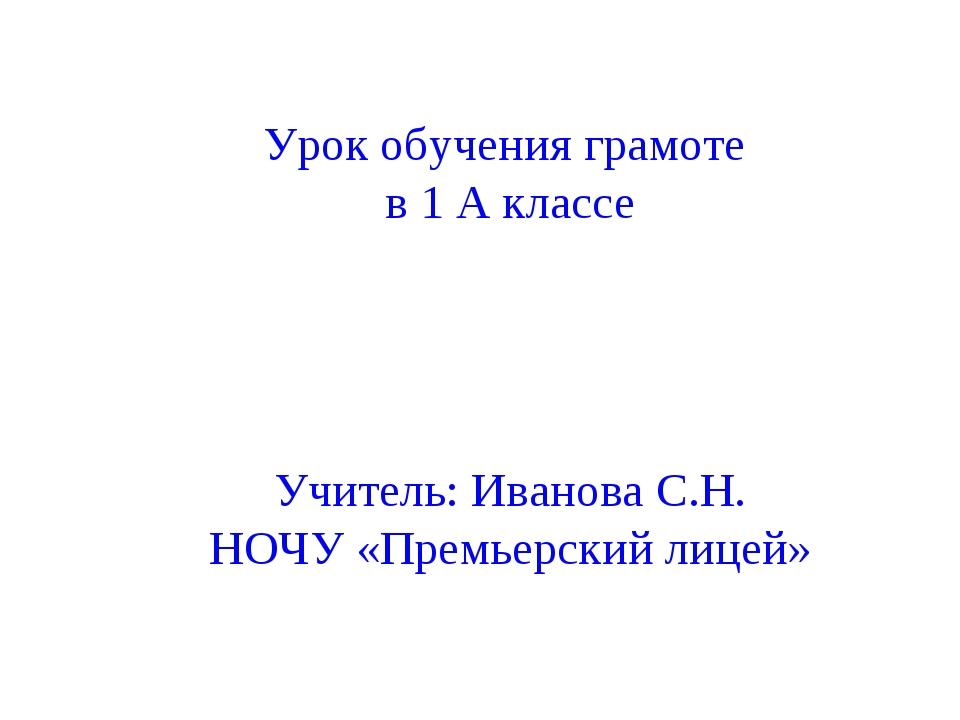 Урок обучения грамоте в 1 А классе Учитель: Иванова С.Н. НОЧУ «Премьерский л...