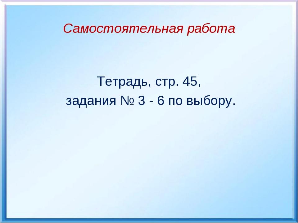 Самостоятельная работа Тетрадь, стр. 45, задания № 3 - 6 по выбору.