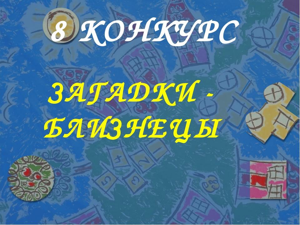 8 КОНКУРС ЗАГАДКИ - БЛИЗНЕЦЫ