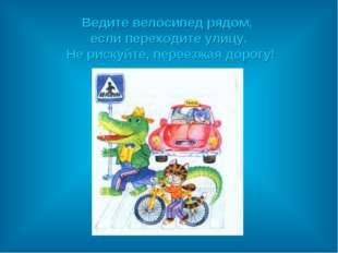 Ведите велосипед рядом, если переходите улицу. Не рискуйте, переезжая дорогу!