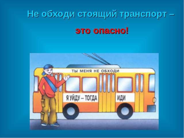 Не обходи стоящий транспорт – это опасно!