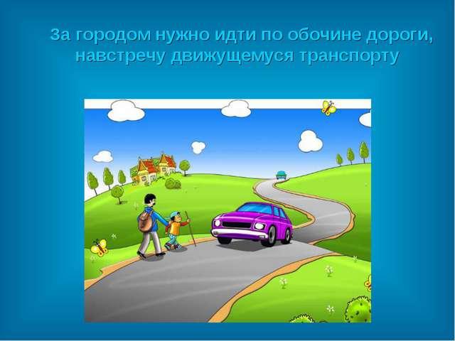 За городом нужно идти по обочине дороги, навстречу движущемуся транспорту
