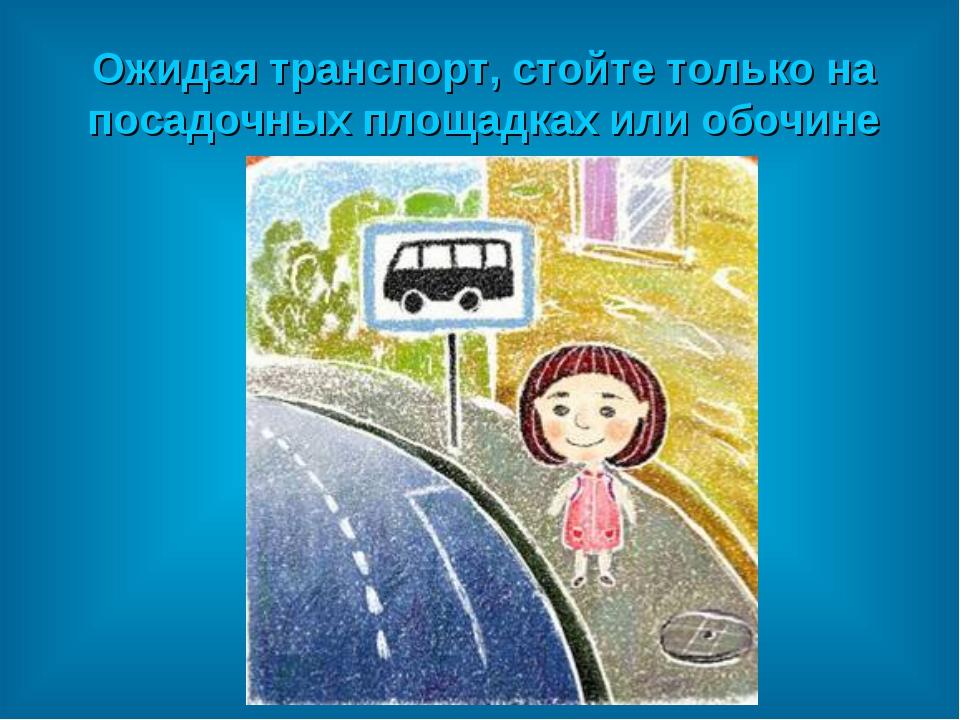 Ожидая транспорт, стойте только на посадочных площадках или обочине