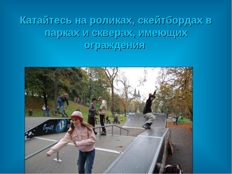 Катайтесь на роликах, скейтбордах в парках и скверах, имеющих ограждения