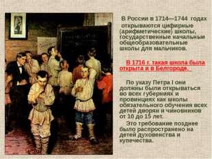 В России в 1714—1744 годах открываются цифирные (арифметические) школы, госу