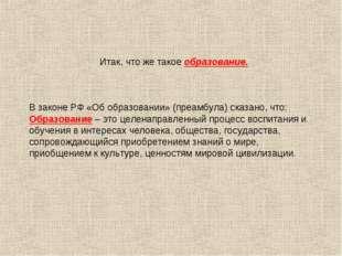 Итак, что же такое образование. В законе РФ «Об образовании» (преамбула) ска