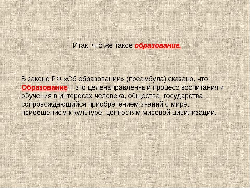 Итак, что же такое образование. В законе РФ «Об образовании» (преамбула) ска...