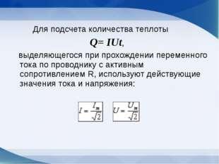 Для подсчета количества теплоты Q= IUt, выделяющегося при прохождении переме