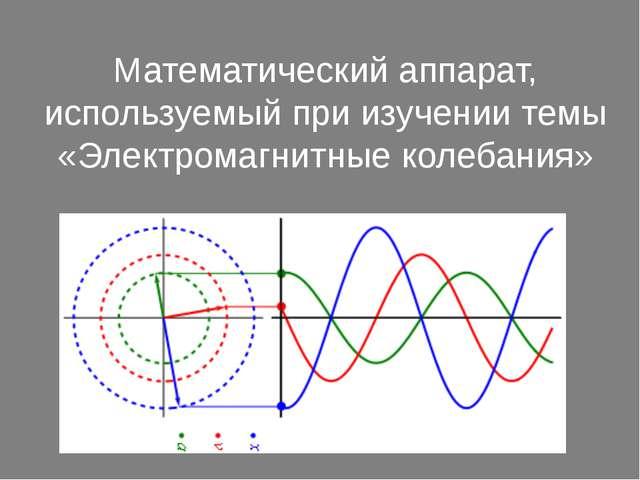 Математический аппарат, используемый при изучении темы «Электромагнитные коле...