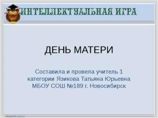 ДЕНЬ МАТЕРИ Составила и провела учитель 1 категории Язикова Татьяна Юрьевна М