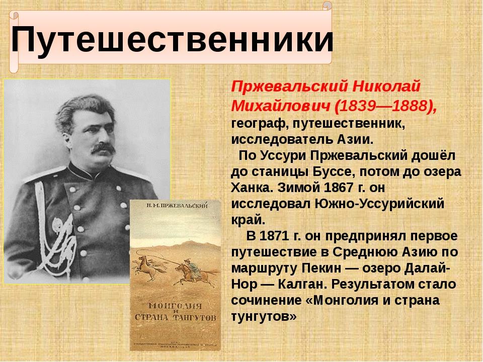 Путешественники Пржевальский Николай Михайлович (1839—1888), географ, путеше...
