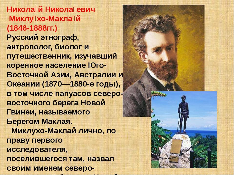 Никола́й Никола́евич Миклу́хо-Макла́й (1846-1888гг.) Русский этнограф, антроп...