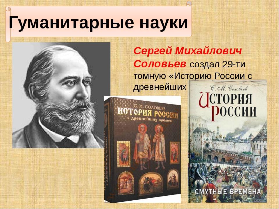 Гуманитарные науки Сергей Михайлович Соловьев создал 29-ти томную «Историю Р...