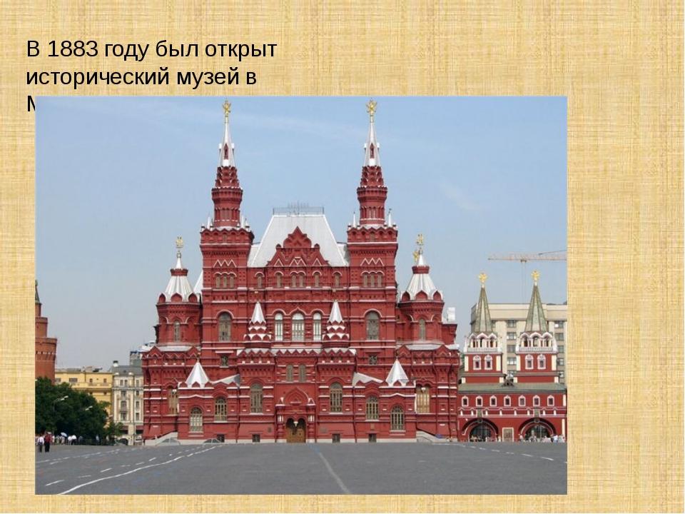 В 1883 году был открыт исторический музей в Москве.