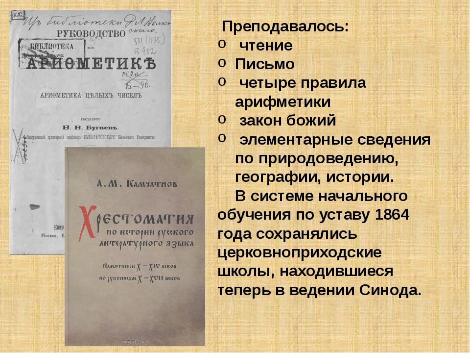 Преподавалось: чтение Письмо четыре правила арифметики закон божий элементар...