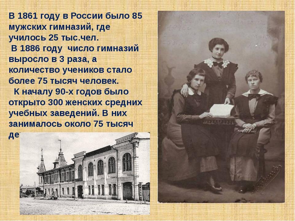 В 1861 году в России было 85 мужских гимназий, где училось 25 тыс.чел. В 1886...