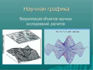 Научная графика Визуализация объектов научных исследований, расчетов
