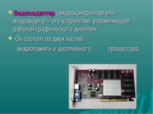 Видеоадаптер (видеоконтроллер или видеокарта) – это устройство, управляющее р
