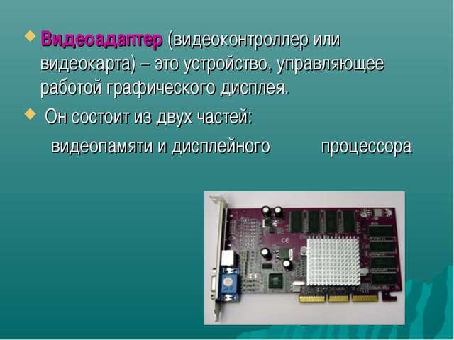 Видеоадаптер (видеоконтроллер или видеокарта) – это устройство, управляющее р...