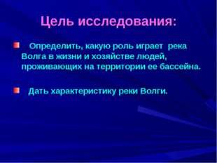 Цель исследования: Определить, какую роль играет река Волга в жизни и хозяйст