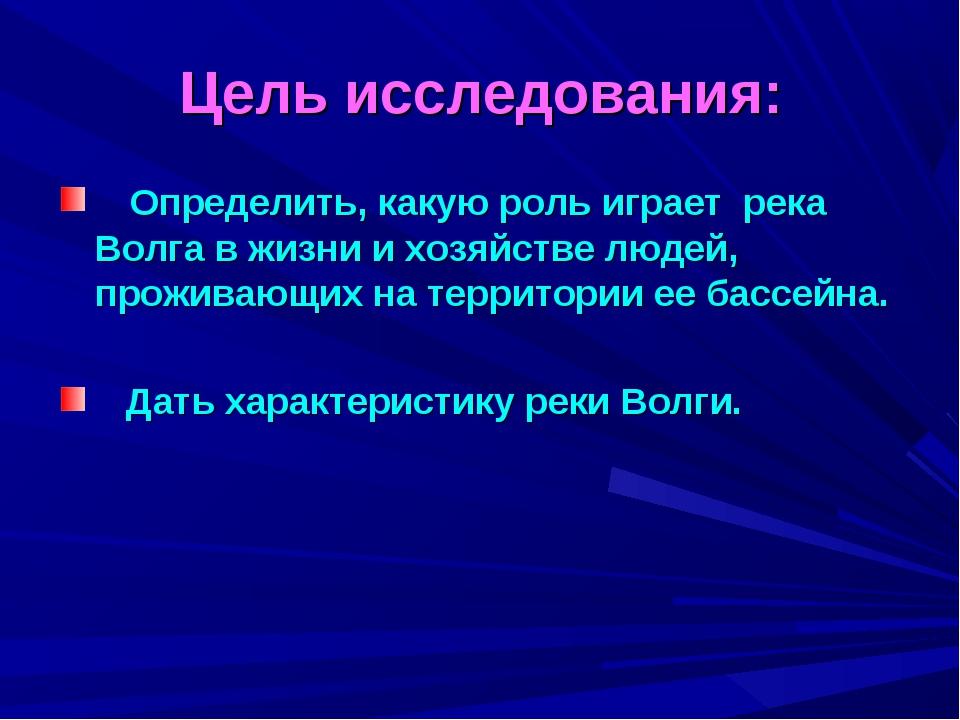Цель исследования: Определить, какую роль играет река Волга в жизни и хозяйст...