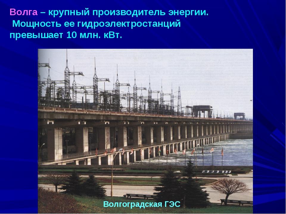 Волга – крупный производитель энергии. Мощность ее гидроэлектростанций превыш...
