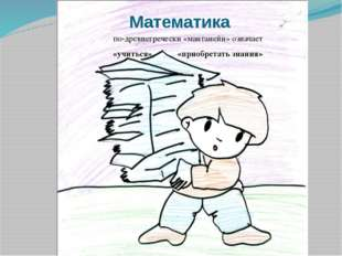 Математика по-древнегречески «мантанейн» означает «учиться», «приобретать зна