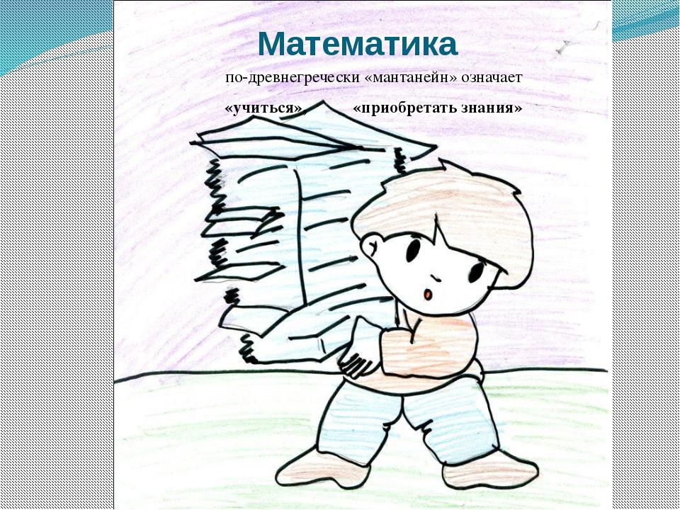 Математика по-древнегречески «мантанейн» означает «учиться», «приобретать зна...