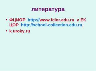 литература ФЦИОР http://www.fcior.edu.ru и ЕК ЦОР http://school-collection.ed
