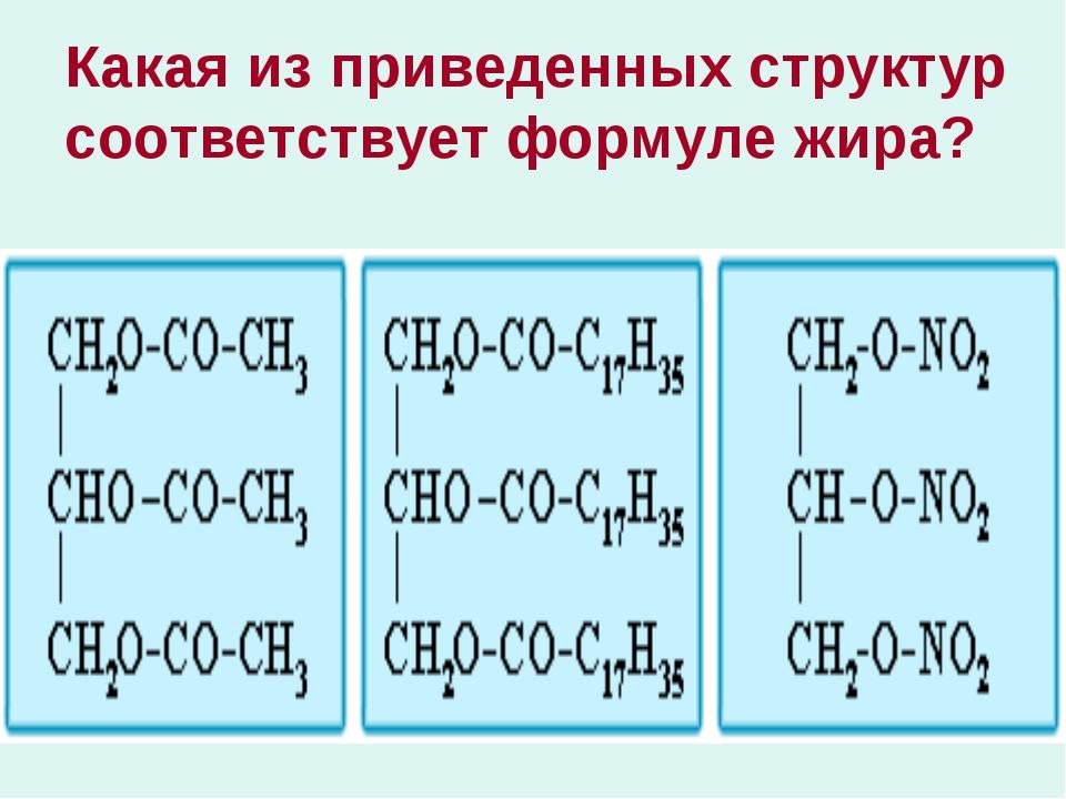 Какая из приведенных структур соответствует формуле жира? ...