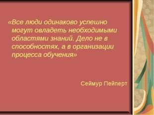 «Все люди одинаково успешно могут овладеть необходимыми областями знаний. Де