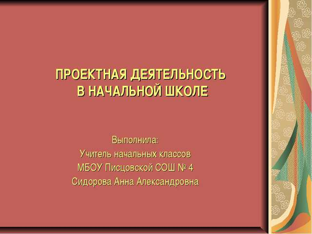 ПРОЕКТНАЯ ДЕЯТЕЛЬНОСТЬ В НАЧАЛЬНОЙ ШКОЛЕ Выполнила: Учитель начальных классов...