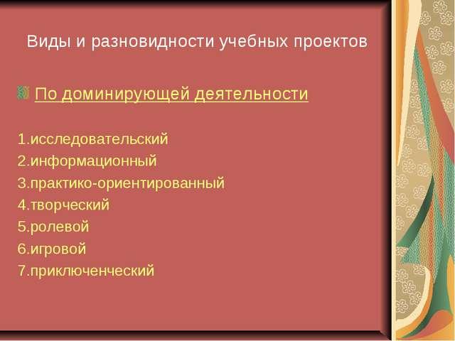Виды и разновидности учебных проектов По доминирующей деятельности 1.исследов...