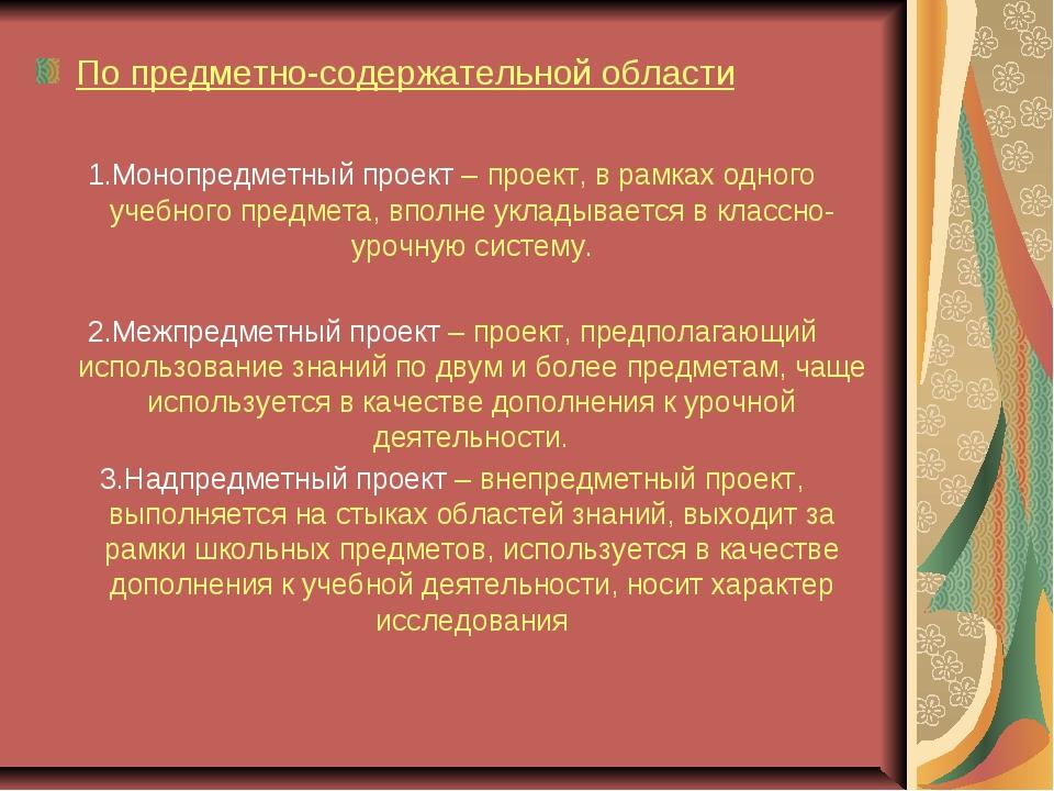 По предметно-содержательной области 1.Монопредметный проект – проект, в рамка...