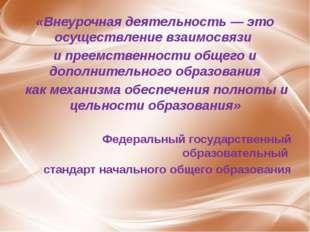 «Внеурочная деятельность — это осуществление взаимосвязи и преемственности об
