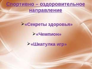 Спортивно – оздоровительное направление «Секреты здоровья» «Чемпион» «Шкатулк