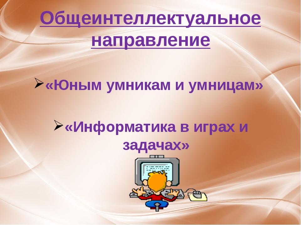 Общеинтеллектуальное направление «Юным умникам и умницам» «Информатика в игра...