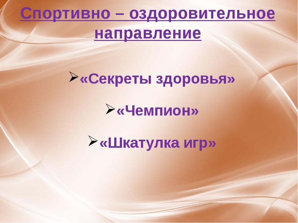 Спортивно – оздоровительное направление «Секреты здоровья» «Чемпион» «Шкатулк...