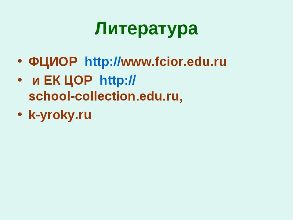 Литература ФЦИОР http://www.fcior.edu.ru и ЕК ЦОР http://school-collection.ed...
