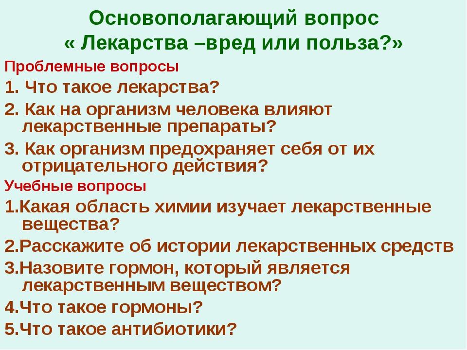 Основополагающий вопрос « Лекарства –вред или польза?» Проблемные вопросы 1....