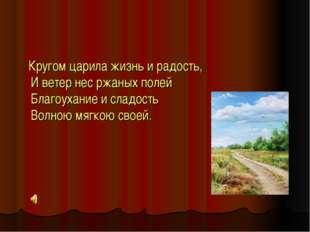 Кругом царила жизнь и радость, И ветер нес ржаных полей Благоухание и сладос